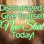 Discouraged? Give Yourself a New Start Today!