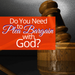 Do You Need To Plea Bargain with God?