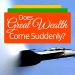 Does Great Wealth Come Suddenly?